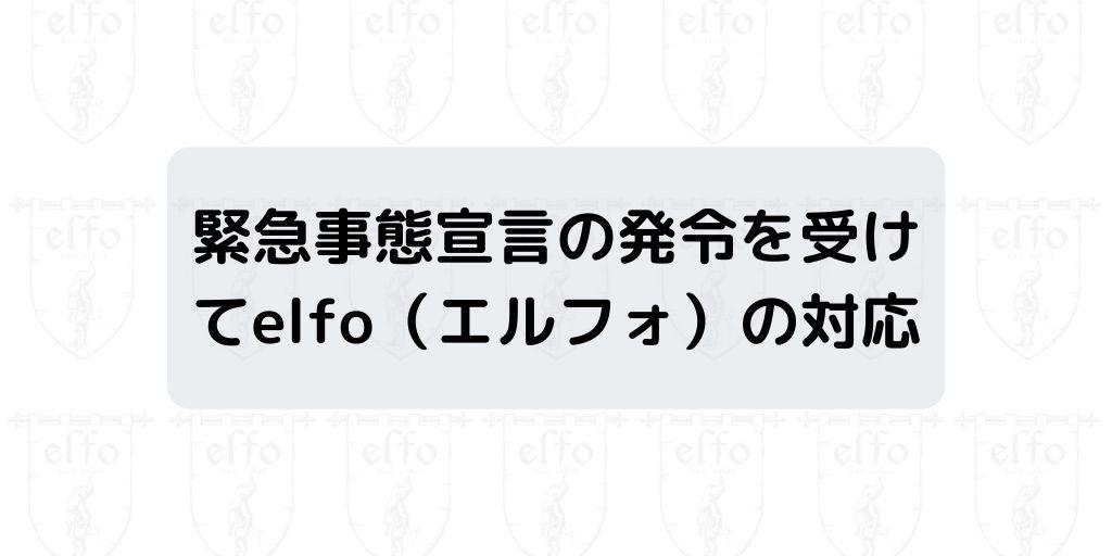 【お客様へ】緊急事態宣言の発令を受けてelfo(エルフォ)の対応